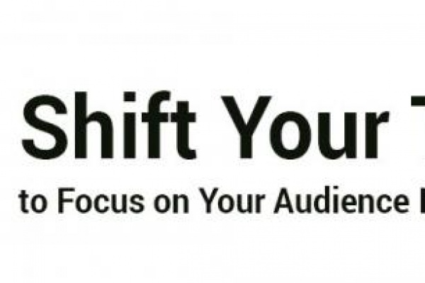 Shift thinking to focus on your audience